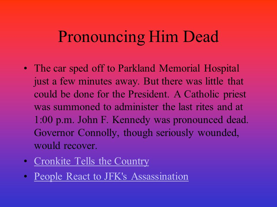 Pronouncing Him Dead The car sped off to Parkland Memorial Hospital just a few minutes away. But there was little that could be done for the President