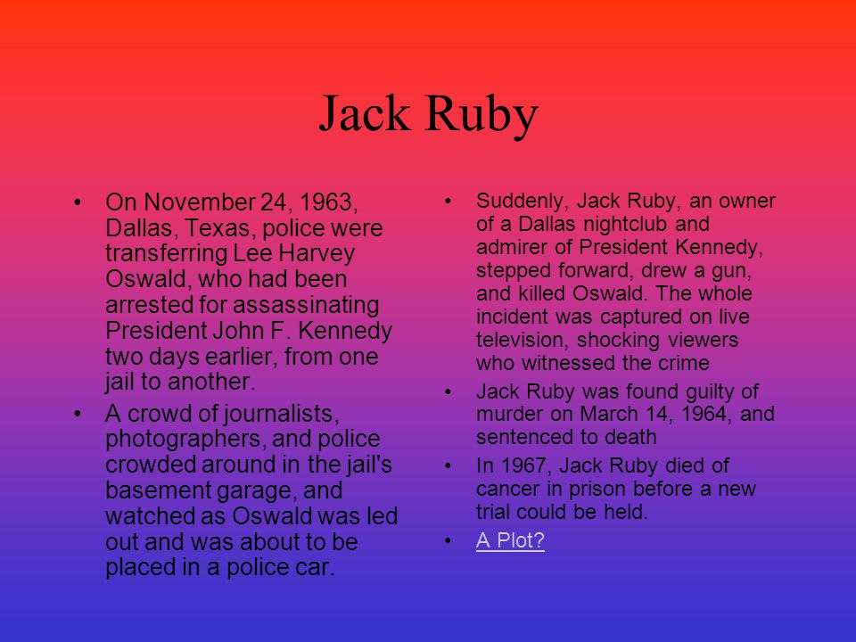 Jack Ruby On November 24, 1963, Dallas, Texas, police were transferring Lee Harvey Oswald, who had been arrested for assassinating President John F. K