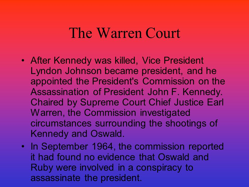 The Warren Court After Kennedy was killed, Vice President Lyndon Johnson became president, and he appointed the President's Commission on the Assassin
