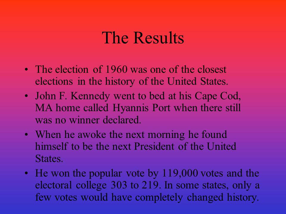 The Results The election of 1960 was one of the closest elections in the history of the United States. John F. Kennedy went to bed at his Cape Cod, MA