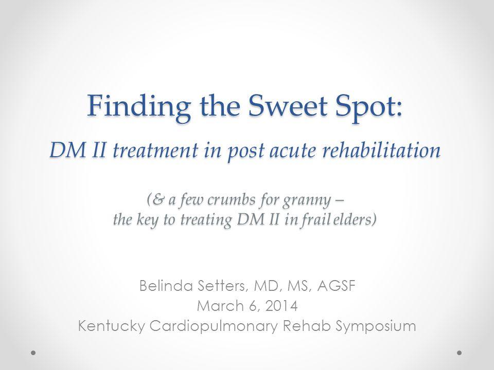 Finding the Sweet Spot: DM II treatment in post acute rehabilitation (& a few crumbs for granny – the key to treating DM II in frail elders) Belinda S
