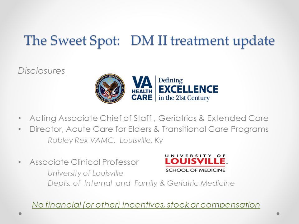 The Sweet Spot: DM II treatment update Disclosures Acting Associate Chief of Staff, Geriatrics & Extended Care Director, Acute Care for Elders & Trans