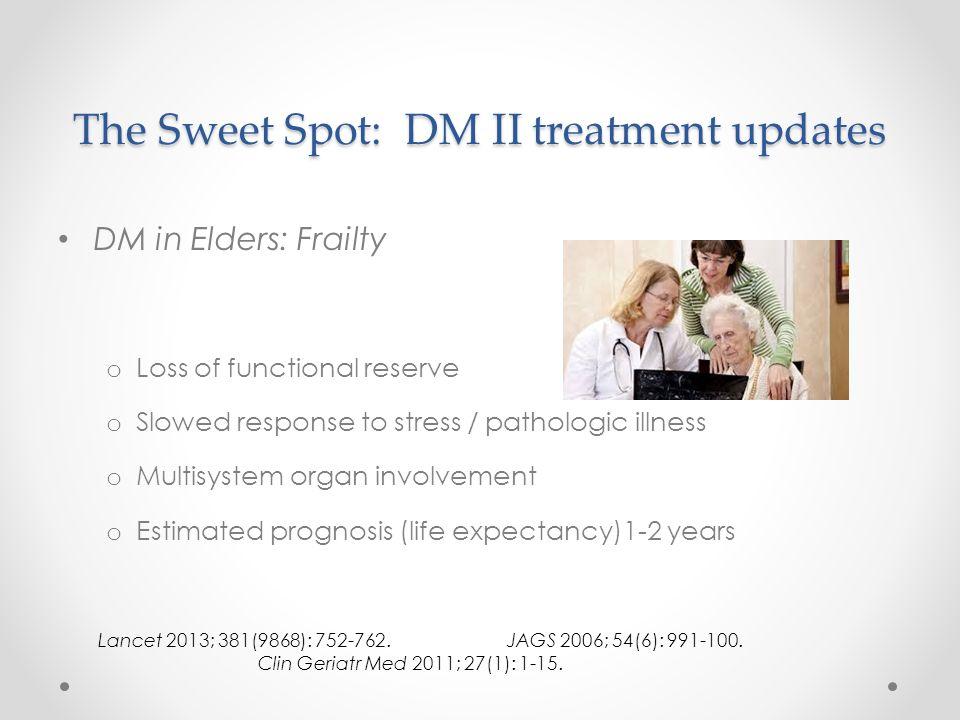 The Sweet Spot: DM II treatment updates DM in Elders: Frailty o Loss of functional reserve o Slowed response to stress / pathologic illness o Multisys