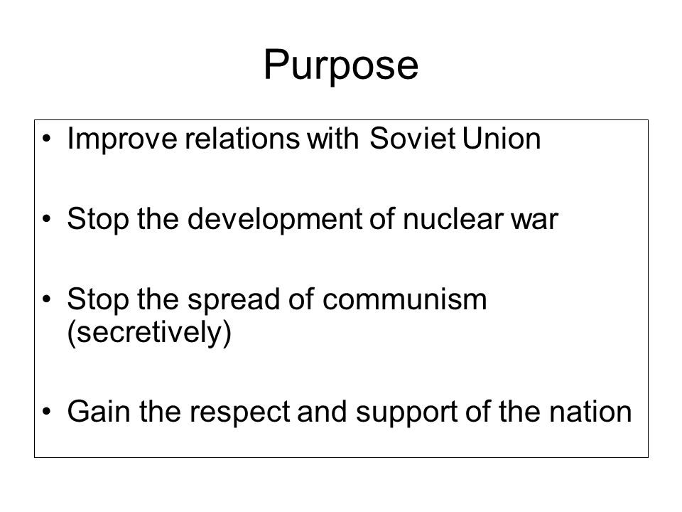 Purpose Improve relations with Soviet Union Stop the development of nuclear war Stop the spread of communism (secretively) Gain the respect and suppor