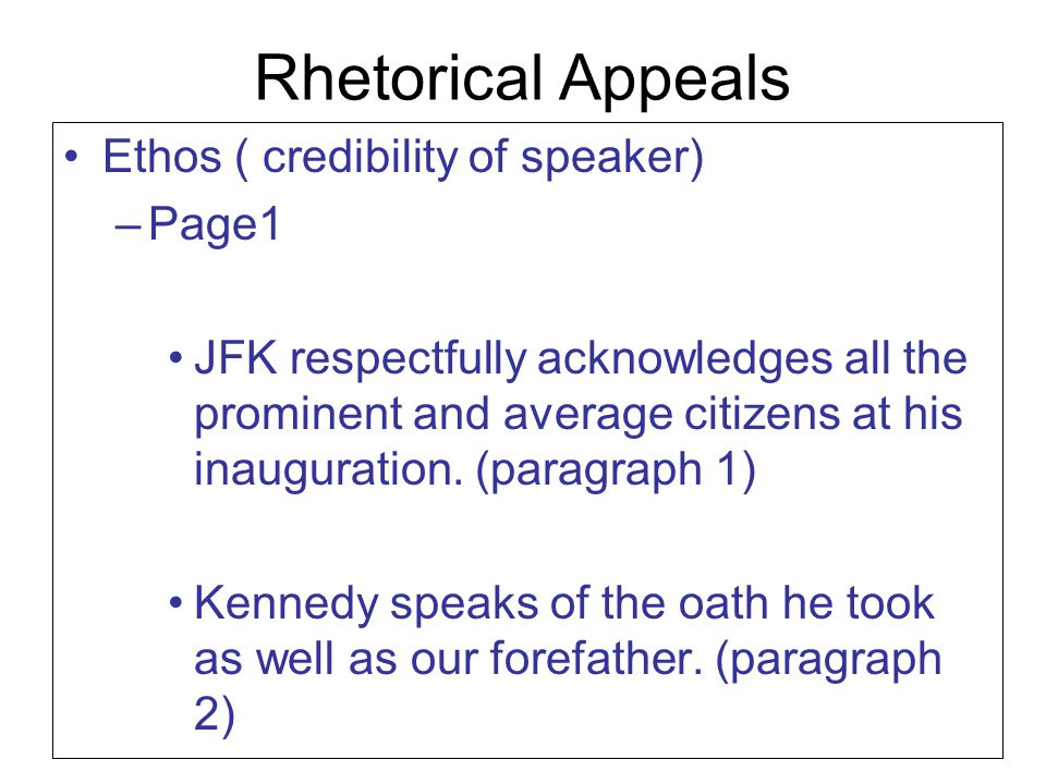 Rhetorical Appeals Ethos ( credibility of speaker) –Page1 JFK respectfully acknowledges all the prominent and average citizens at his inauguration. (p