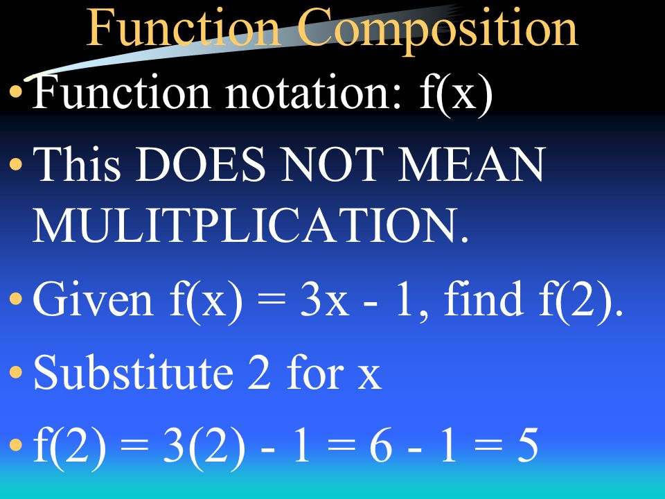 Function Composition Function notation: f(x) This DOES NOT MEAN MULITPLICATION.