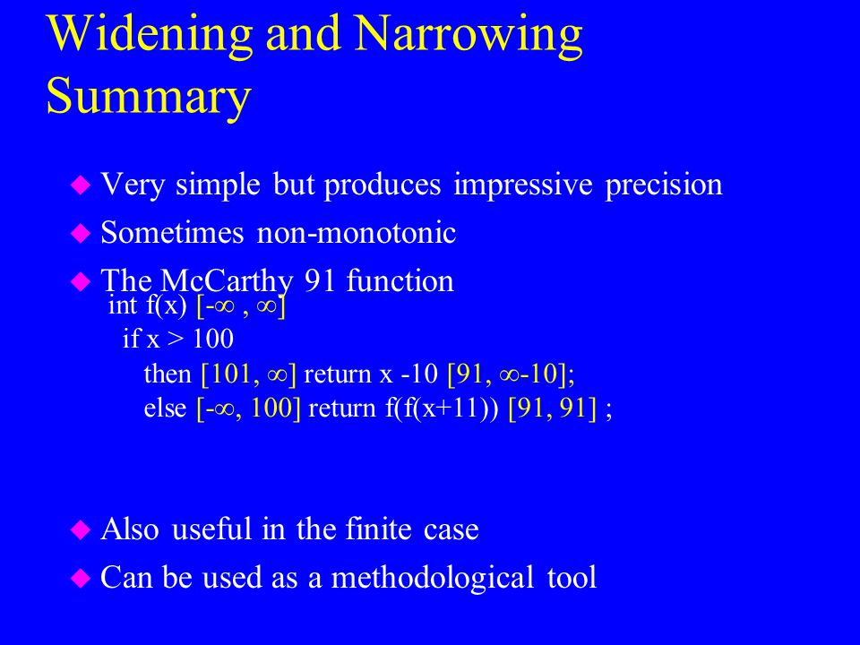 Widening and Narrowing Summary u Very simple but produces impressive precision u Sometimes non-monotonic u The McCarthy 91 function u Also useful in t