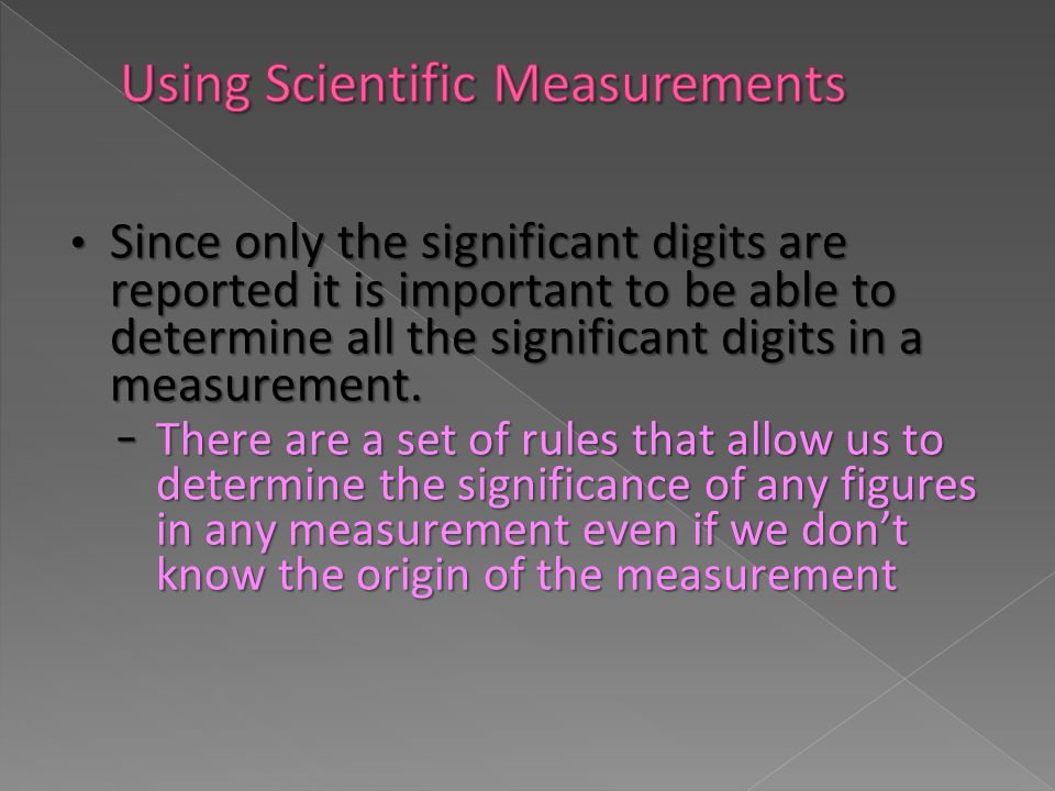 Since only the significant digits are reported it is important to be able to determine all the significant digits in a measurement. Since only the sig