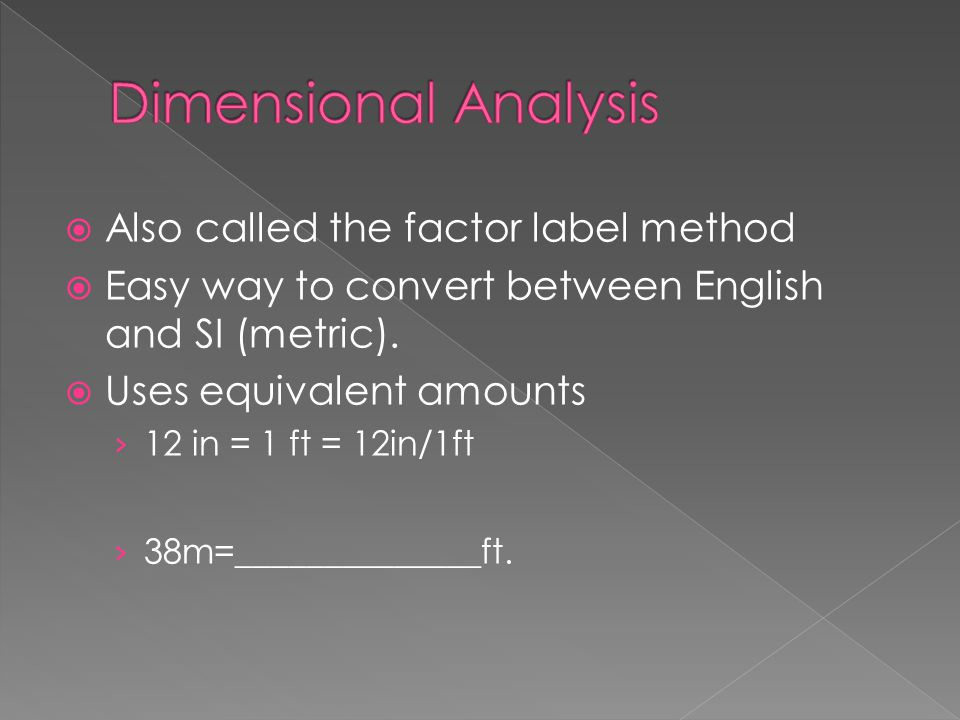  Also called the factor label method  Easy way to convert between English and SI (metric).  Uses equivalent amounts › 12 in = 1 ft = 12in/1ft › 38m