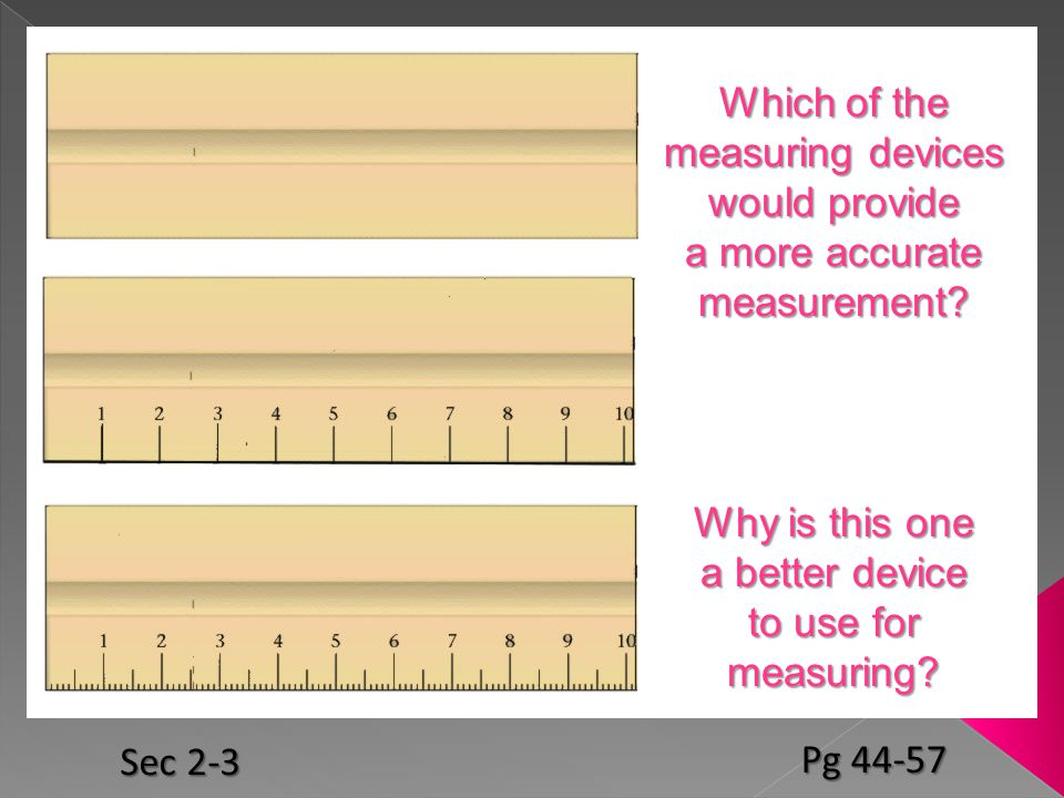 Which of the measuring devices would provide a more accurate measurement? Why is this one a better device to use for measuring? Sec 2-3 Pg 44-57