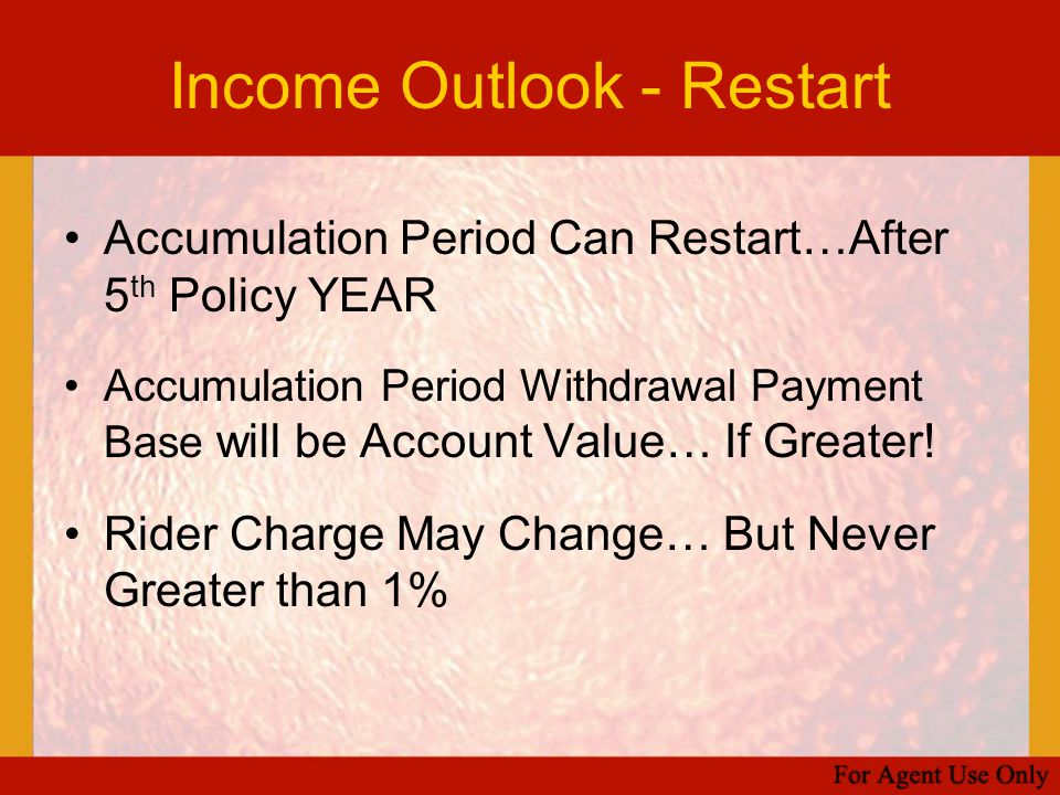 Income Outlook - Restart Accumulation Period Can Restart…After 5 th Policy YEAR Accumulation Period Withdrawal Payment Base will be Account Value… If