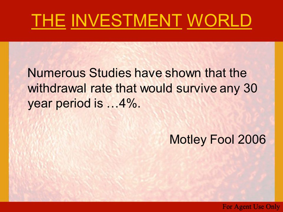 THE INVESTMENT WORLD Numerous Studies have shown that the withdrawal rate that would survive any 30 year period is …4%. Motley Fool 2006