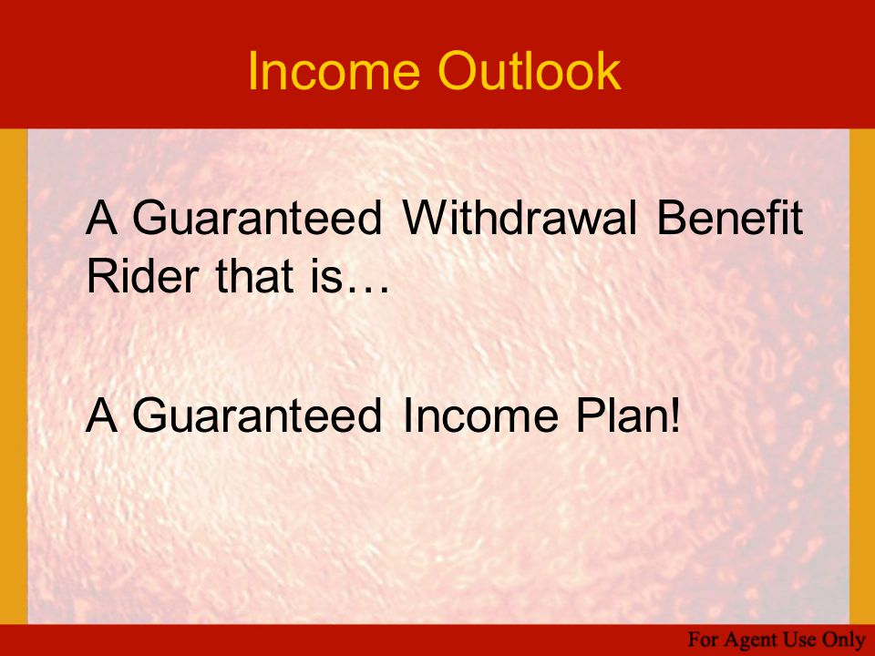 Income Outlook A Guaranteed Withdrawal Benefit Rider that is… A Guaranteed Income Plan!