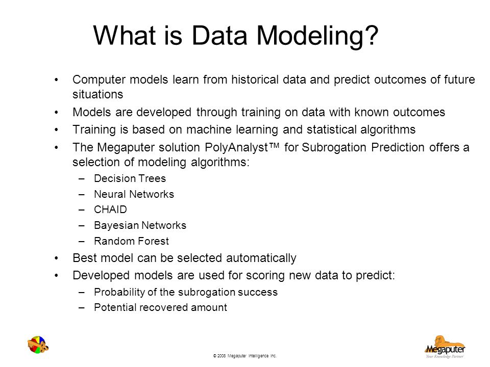 © 2008 Megaputer Intelligence Inc. What is Data Modeling? Computer models learn from historical data and predict outcomes of future situations Models