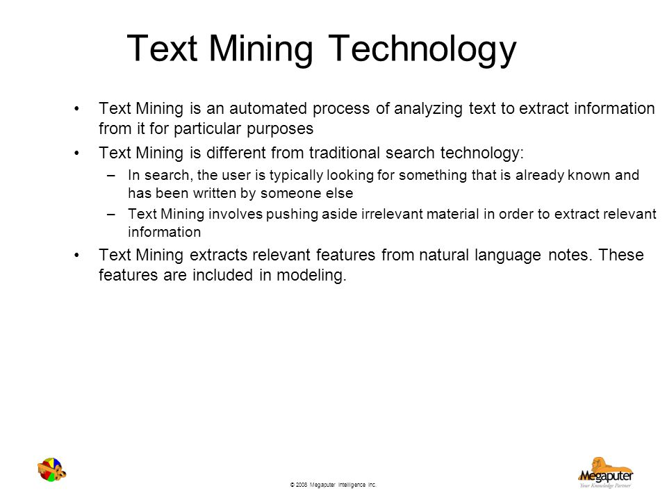© 2008 Megaputer Intelligence Inc. Text Mining Technology Text Mining is an automated process of analyzing text to extract information from it for par
