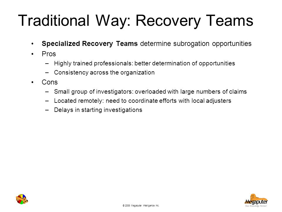 © 2008 Megaputer Intelligence Inc. Traditional Way: Recovery Teams Specialized Recovery Teams determine subrogation opportunities Pros –Highly trained