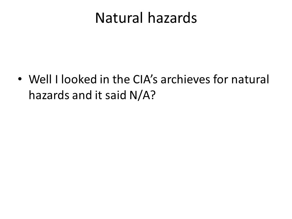 Natural hazards Well I looked in the CIA's archieves for natural hazards and it said N/A