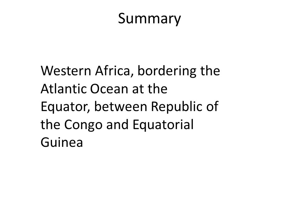 Summary Western Africa, bordering the Atlantic Ocean at the Equator, between Republic of the Congo and Equatorial Guinea