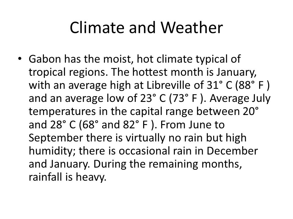 Climate and Weather Gabon has the moist, hot climate typical of tropical regions.