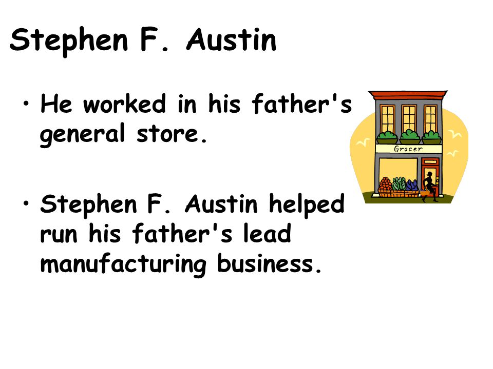 Stephen F.Austin He worked in his father s general store.