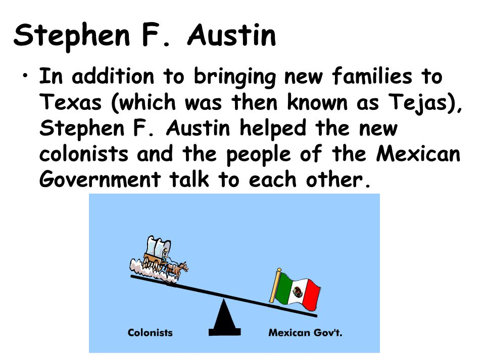 Stephen F. Austin In addition to bringing new families to Texas (which was then known as Tejas), Stephen F. Austin helped the new colonists and the pe