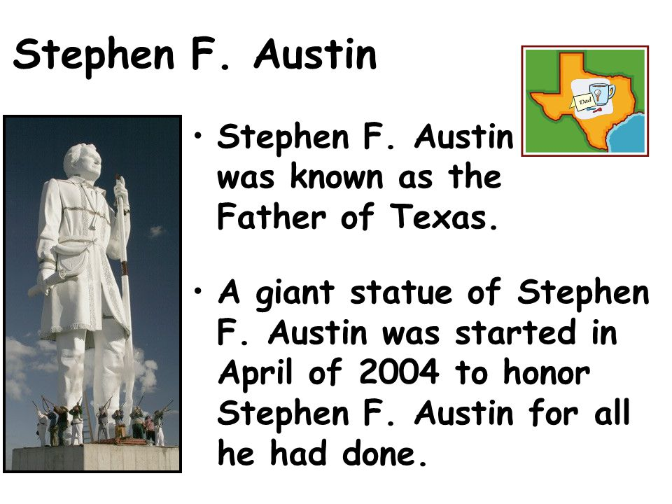Stephen F.Austin Stephen F. Austin was known as the Father of Texas.