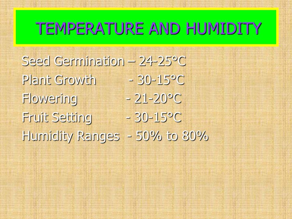 TEMPERATURE AND HUMIDITY TEMPERATURE AND HUMIDITY Seed Germination – 24-25°C Seed Germination – 24-25°C Plant Growth - 30-15°C Plant Growth - 30-15°C