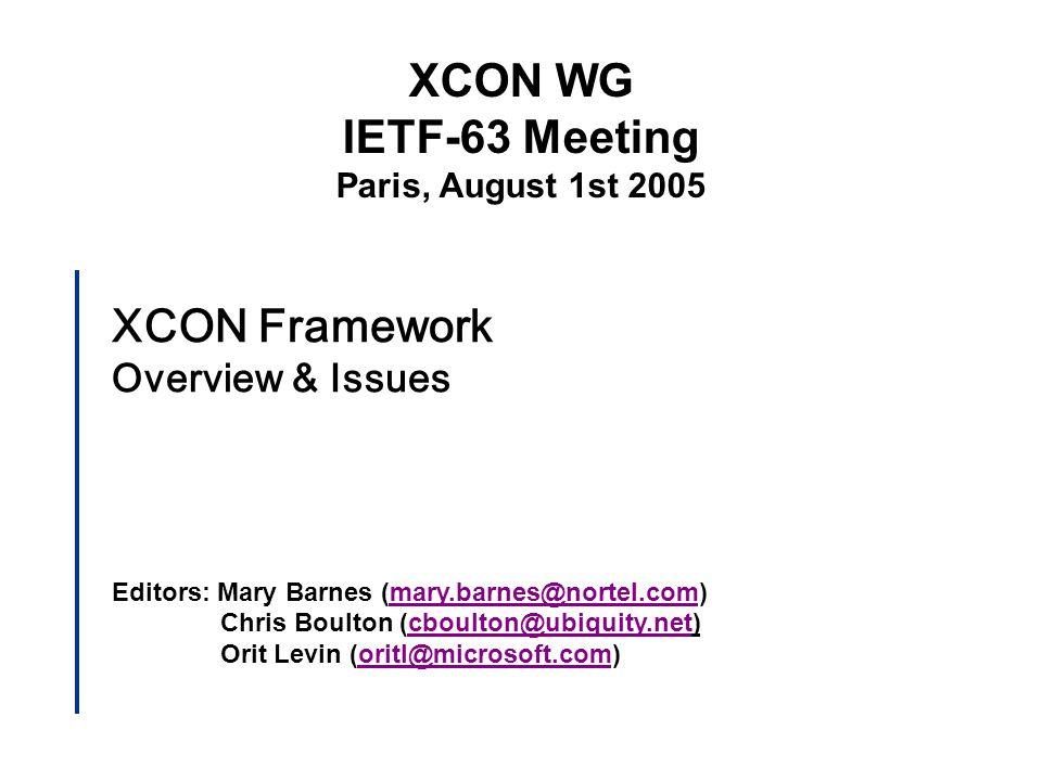XCON Framework Overview & Issues Editors: Mary Barnes (mary.barnes@nortel.com)mary.barnes@nortel.com Chris Boulton (cboulton@ubiquity.net)cboulton@ubiquity.net Orit Levin (oritl@microsoft.com) XCON WG IETF-63 Meeting Paris, August 1st 2005