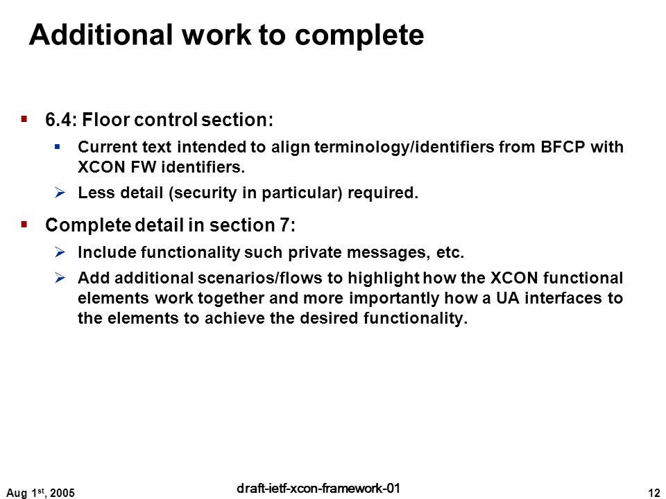 12 draft-ietf-xcon-framework-01 Aug 1 st, 2005 Additional work to complete  6.4: Floor control section:  Current text intended to align terminology/identifiers from BFCP with XCON FW identifiers.