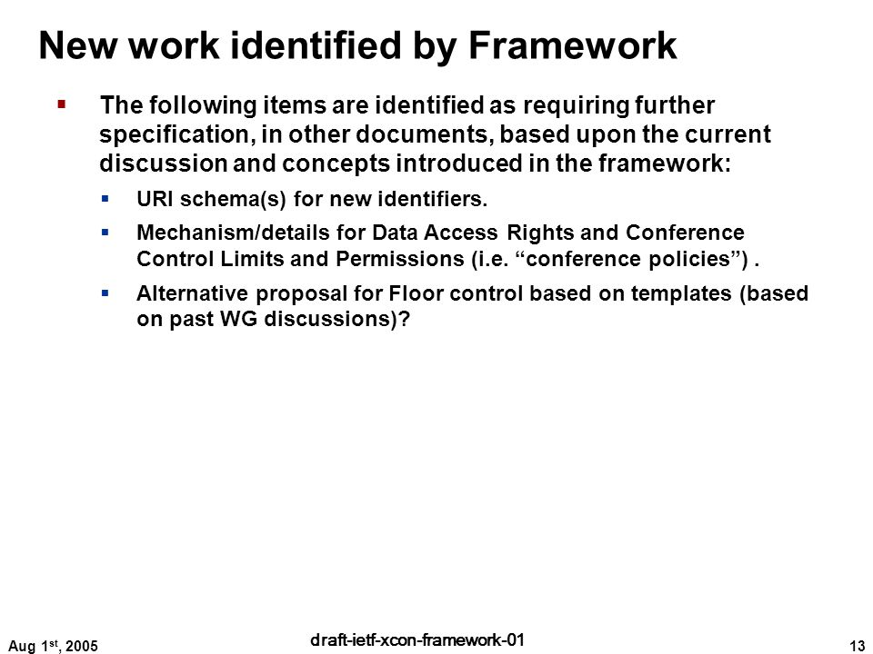 13 draft-ietf-xcon-framework-01 Aug 1 st, 2005 New work identified by Framework  The following items are identified as requiring further specification, in other documents, based upon the current discussion and concepts introduced in the framework:  URI schema(s) for new identifiers.