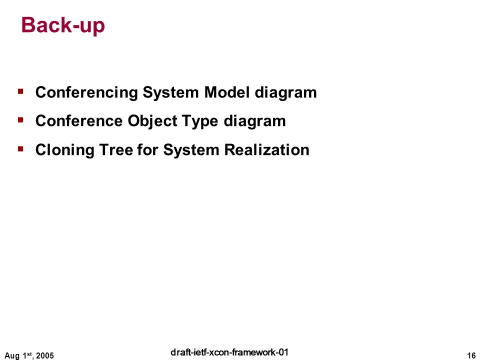 16 draft-ietf-xcon-framework-01 Aug 1 st, 2005 Back-up  Conferencing System Model diagram  Conference Object Type diagram  Cloning Tree for System Realization