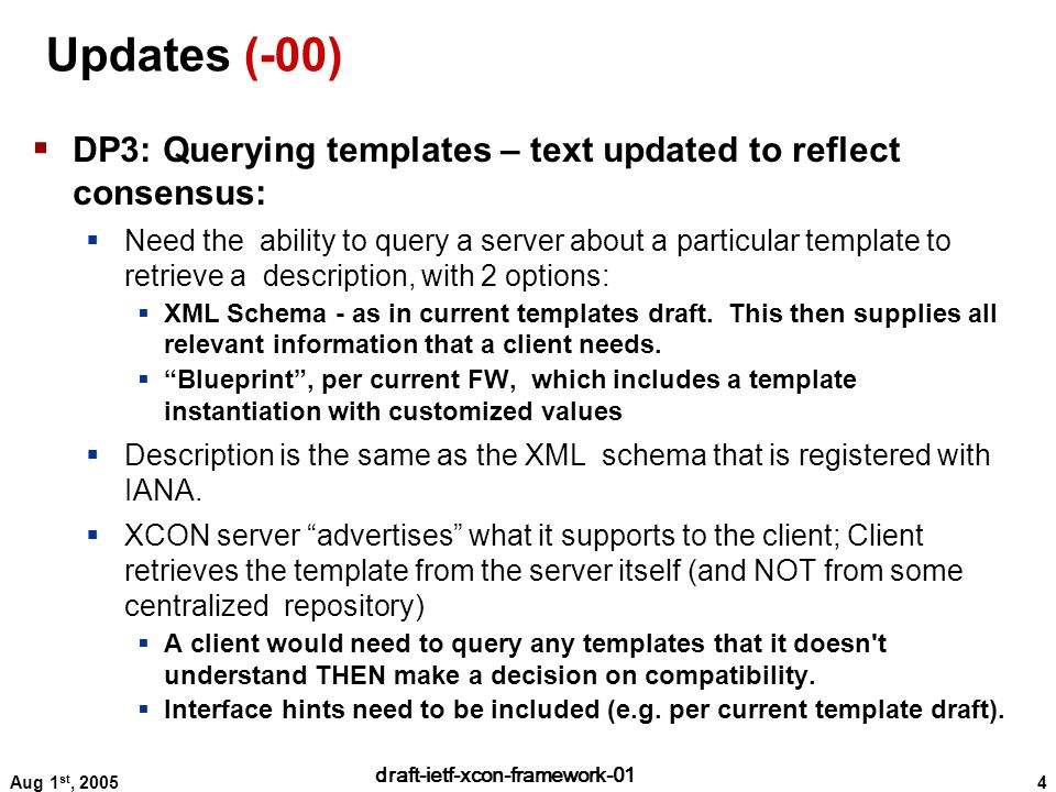 4 draft-ietf-xcon-framework-01 Aug 1 st, 2005 Updates (-00)  DP3: Querying templates – text updated to reflect consensus:  Need the ability to query a server about a particular template to retrieve a description, with 2 options:  XML Schema - as in current templates draft.