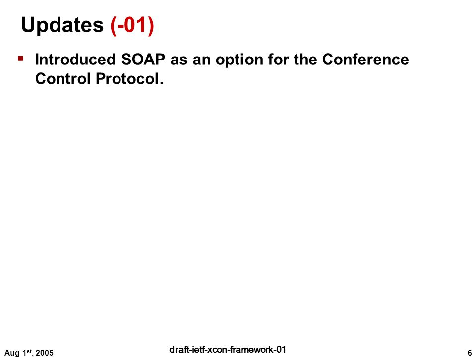 6 draft-ietf-xcon-framework-01 Aug 1 st, 2005 Updates (-01)  Introduced SOAP as an option for the Conference Control Protocol.