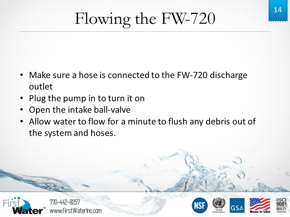 Flowing the FW-720 14 Make sure a hose is connected to the FW-720 discharge outlet Plug the pump in to turn it on Open the intake ball-valve Allow water to flow for a minute to flush any debris out of the system and hoses.