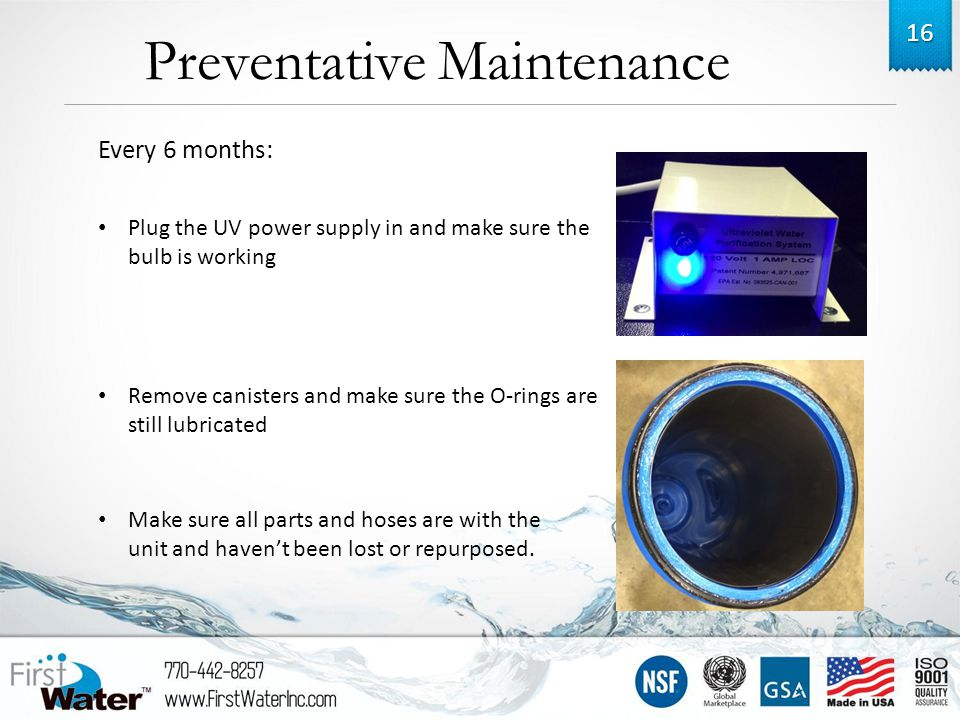 Preventative Maintenance 16 Plug the UV power supply in and make sure the bulb is working Remove canisters and make sure the O-rings are still lubricated Every 6 months: Make sure all parts and hoses are with the unit and haven't been lost or repurposed.