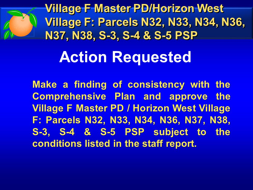 Action Requested Make a finding of consistency with the Comprehensive Plan and approve the Village F Master PD / Horizon West Village F: Parcels N32, N33, N34, N36, N37, N38, S-3, S-4 & S-5 PSP subject to the conditions listed in the staff report.
