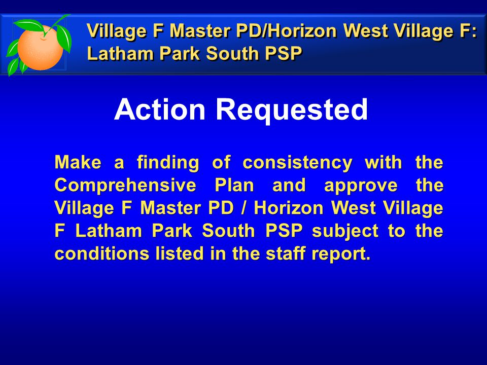 Action Requested Make a finding of consistency with the Comprehensive Plan and approve the Village F Master PD / Horizon West Village F Latham Park South PSP subject to the conditions listed in the staff report.