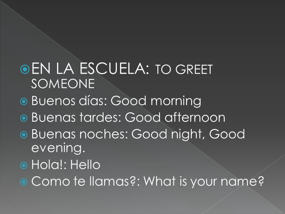  EN LA ESCUELA: TO GREET SOMEONE  Buenos días: Good morning  Buenas tardes: Good afternoon  Buenas noches: Good night, Good evening.