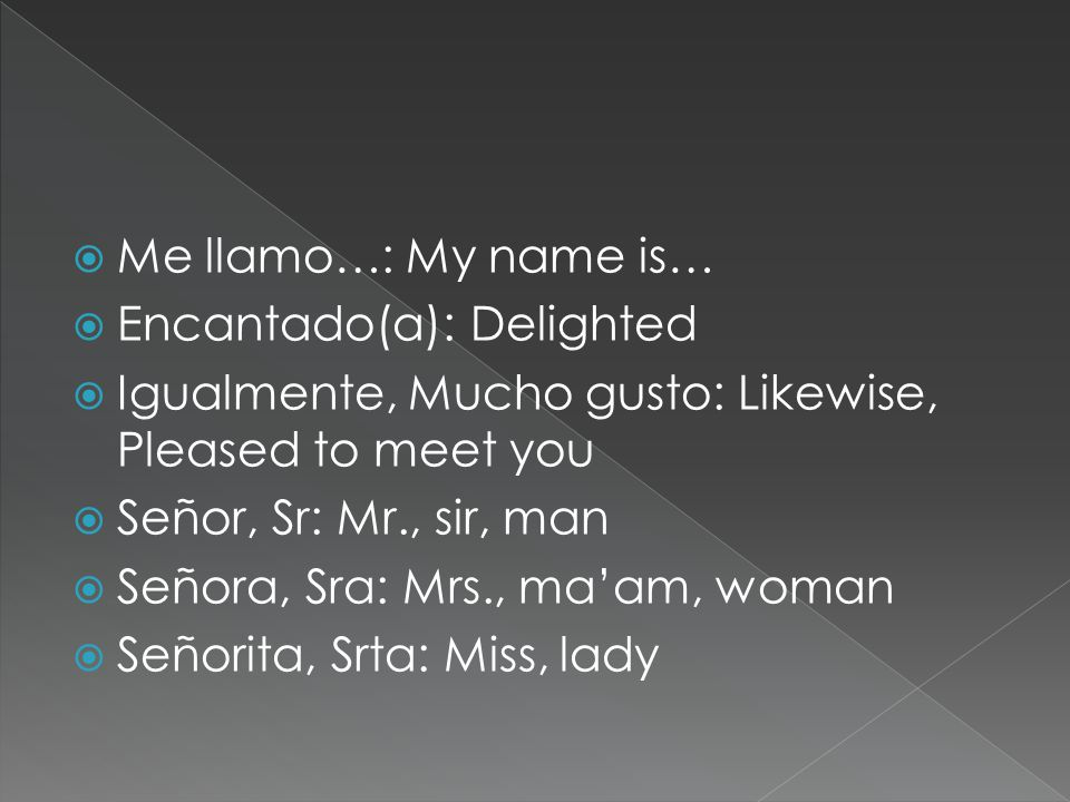  Me llamo…: My name is…  Encantado(a): Delighted  Igualmente, Mucho gusto: Likewise, Pleased to meet you  Señor, Sr: Mr., sir, man  Señora, Sra: Mrs., ma'am, woman  Señorita, Srta: Miss, lady