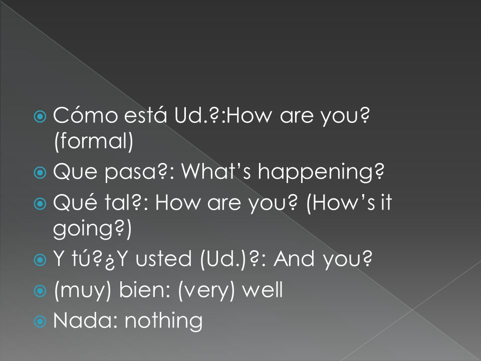  Cómo está Ud.?:How are you. (formal)  Que pasa?: What's happening.