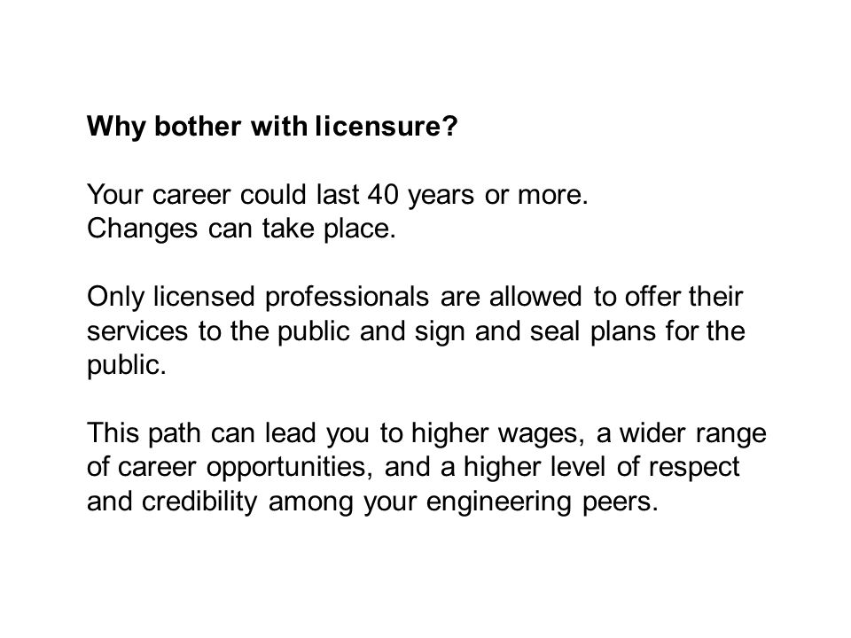 Why bother with licensure. Your career could last 40 years or more.