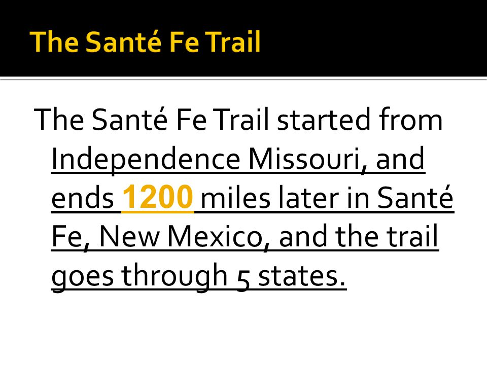 The Santé Fe Trail started from Independence Missouri, and ends 1200 miles later in Santé Fe, New Mexico, and the trail goes through 5 states.