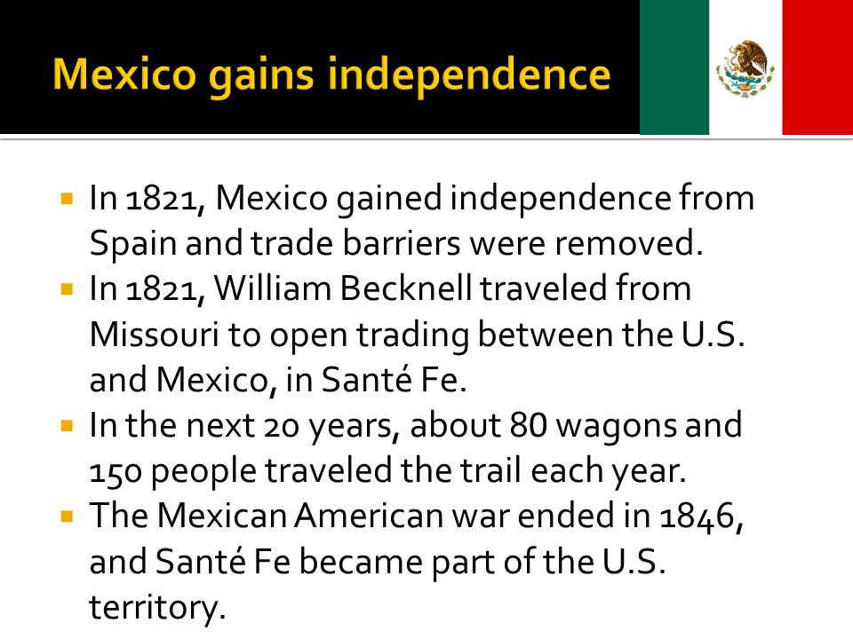  In 1821, Mexico gained independence from Spain and trade barriers were removed.