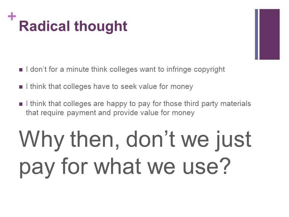 + Radical thought I don't for a minute think colleges want to infringe copyright I think that colleges have to seek value for money I think that colleges are happy to pay for those third party materials that require payment and provide value for money Why then, don't we just pay for what we use?