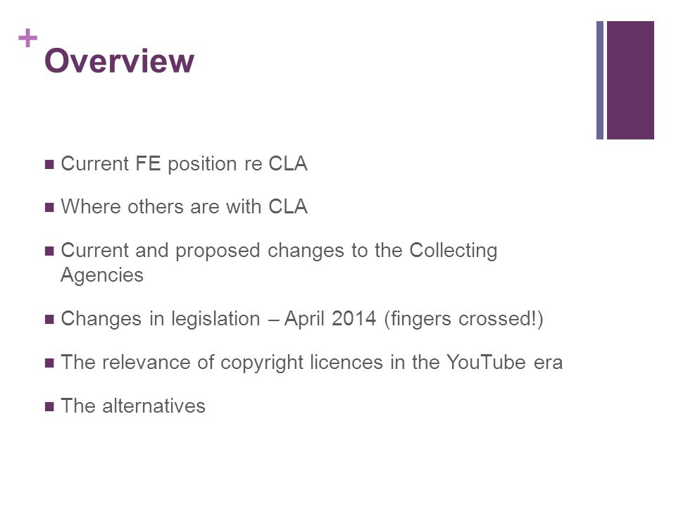 + Overview Current FE position re CLA Where others are with CLA Current and proposed changes to the Collecting Agencies Changes in legislation – April 2014 (fingers crossed!) The relevance of copyright licences in the YouTube era The alternatives