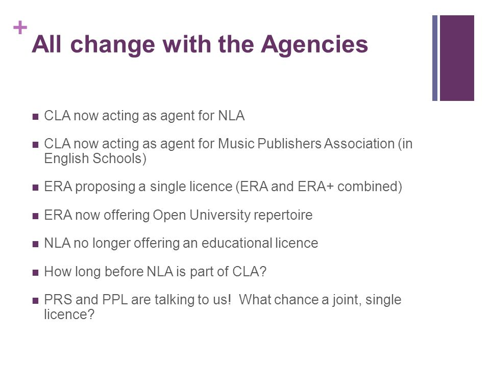 + All change with the Agencies CLA now acting as agent for NLA CLA now acting as agent for Music Publishers Association (in English Schools) ERA proposing a single licence (ERA and ERA+ combined) ERA now offering Open University repertoire NLA no longer offering an educational licence How long before NLA is part of CLA.