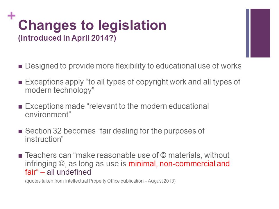 + Changes to legislation (introduced in April 2014?) Designed to provide more flexibility to educational use of works Exceptions apply to all types of copyright work and all types of modern technology Exceptions made relevant to the modern educational environment Section 32 becomes fair dealing for the purposes of instruction Teachers can make reasonable use of © materials, without infringing ©, as long as use is minimal, non-commercial and fair – all undefined (quotes taken from Intellectual Property Office publication – August 2013)
