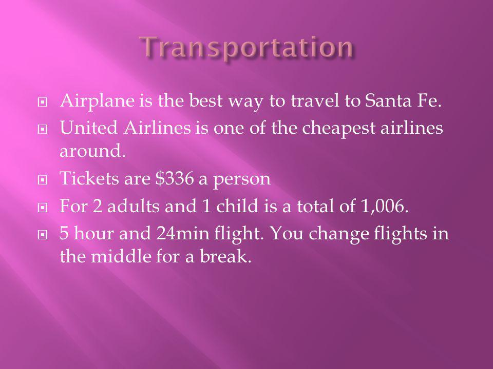  Airplane is the best way to travel to Santa Fe.  United Airlines is one of the cheapest airlines around.  Tickets are $336 a person  For 2 adults