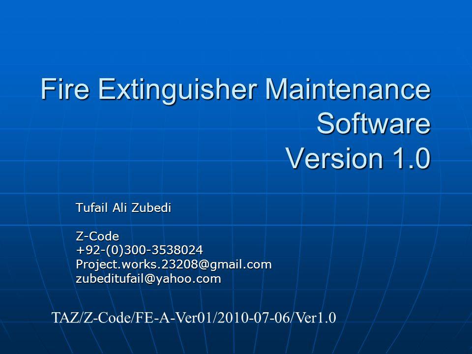 Fire Extinguisher Maintenance Software Version 1.0 Tufail Ali Zubedi Z-Code+92-(0)300-3538024Project.works.23208@gmail.comzubeditufail@yahoo.com TAZ/Z