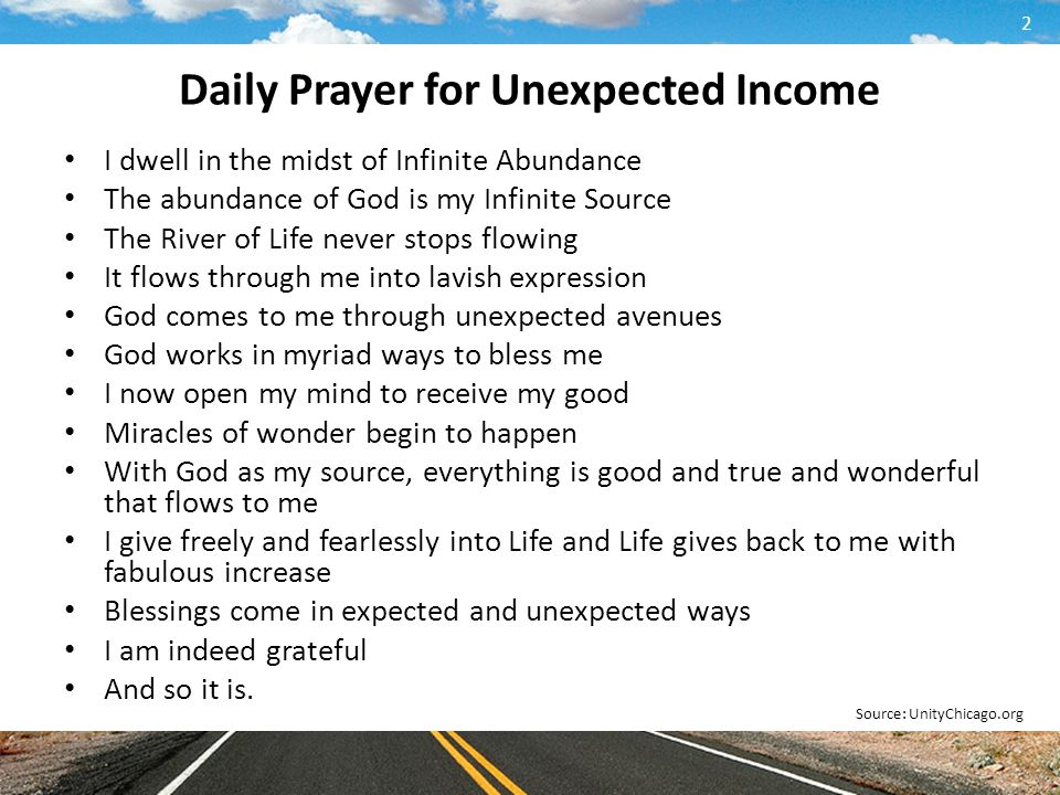 Daily Prayer for Unexpected Income I dwell in the midst of Infinite Abundance The abundance of God is my Infinite Source The River of Life never stops flowing It flows through me into lavish expression God comes to me through unexpected avenues God works in myriad ways to bless me I now open my mind to receive my good Miracles of wonder begin to happen With God as my source, everything is good and true and wonderful that flows to me I give freely and fearlessly into Life and Life gives back to me with fabulous increase Blessings come in expected and unexpected ways I am indeed grateful And so it is.
